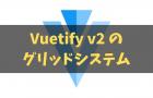 【v-col v-row】 Vuetify2.0になってグリッドが刷新! - レイアウトの作り方 編